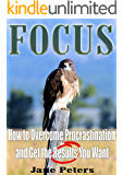 Focus: How to Overcome Procrastination and Get the Results You Want (FREE BONUS INCLUDED) (Overcoming Procrastination, Get Results, Improve Concentration, Increase Productivity)