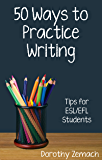 Fifty Ways to Practice Writing: Tips for ESL/EFL Students (English Edition)