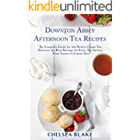Downton Abbey Afternoon Tea Recipes: The Complete Guide for the Perfect Cream Tea: Discover the Best Pairings for Every Tea Variety, From Scones to Lemon Tart