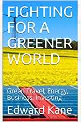 FIGHTING FOR A GREENER WORLD: Green Travel, Energy, Business, Investing Kindle Edition