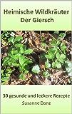 Der Giersch: 30 gesunde und leckere Rezepte (Heimische Wildkräuter 9)