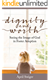 Dignity and Worth: Seeing the Image of God in Foster Adoption