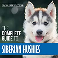 The Complete Guide to Siberian Huskies: Finding, Preparing for, Training, Exercising, Feeding, Grooming, and Loving Your…
