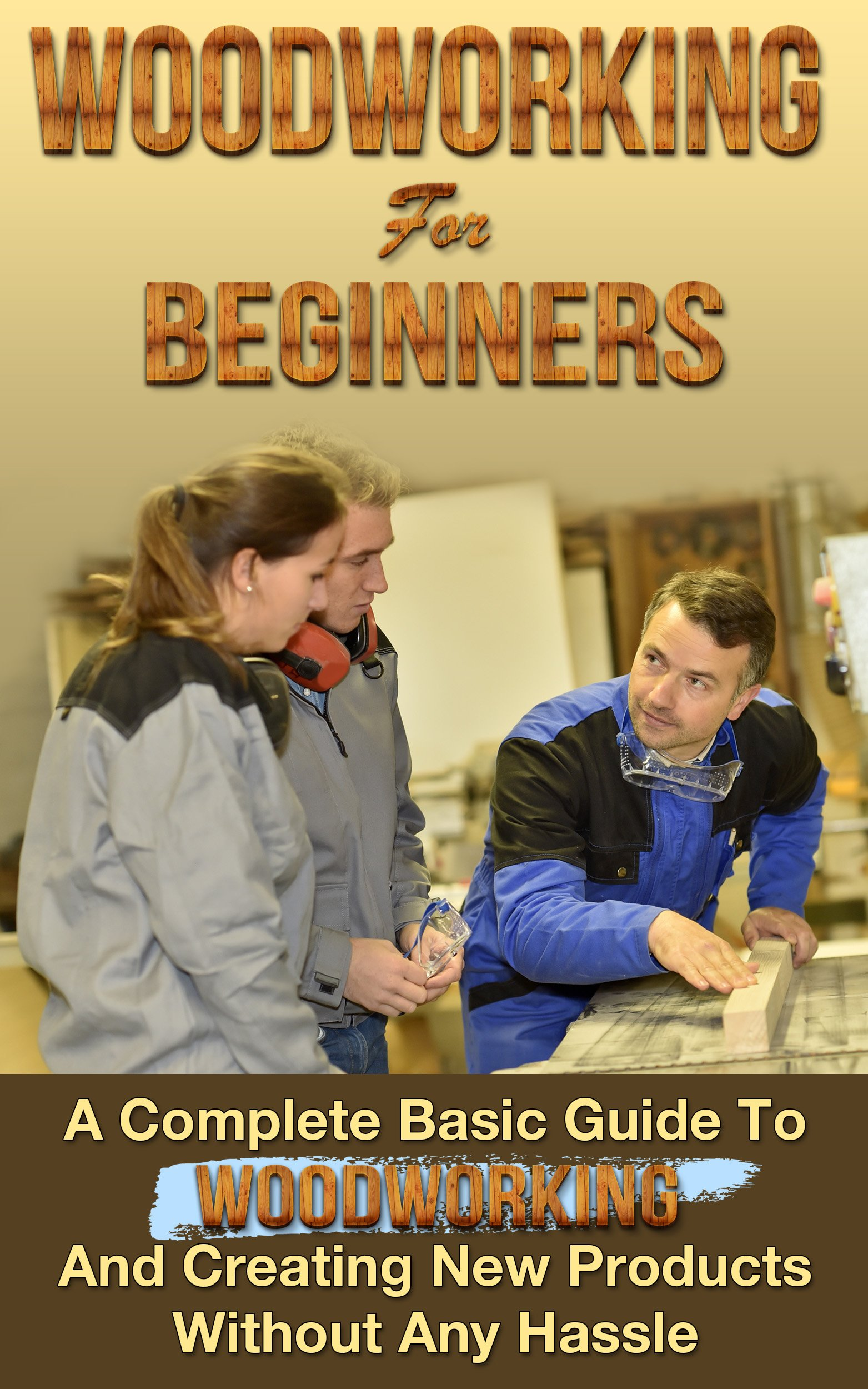 Woodworking  Woodworking For Beginners  A Complete Basic Guide To Woodworking And Creating New Products Without Any Hassle  Woodoworking Projects Woodworking Plans Book 1   English Edition