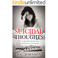 Suicidal Thoughts: How To Deal With And Overcome Suicidal Tendencies And Feelings