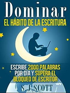 Dominar El Hábito De La Escritura: Escribe 2000 Palabras Por Día Y Supera El Bloqueo