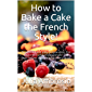 How to Bake a Cake the French Style!: Successful and easy preparation. For beginners and professionals. The best recipes…
