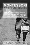Montessori at Home Guide: Gentle Parenting Techniques to Help Your 2 to 6-Year-Old Learn Social Skills and Discipline