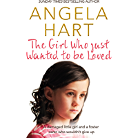 The Girl Who Just Wanted To Be Loved: A damaged little girl and a foster carer who wouldn't give up (Angela Hart Book 2)