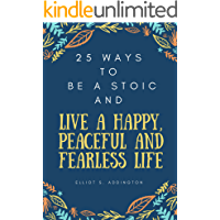 25 Ways to Be a Stoic and Live a Happy, Peaceful and Fearless Life:  A Quick, Easy & Effective Guide on How to Use Ancient Philosophy in your Modern Daily Life (How to Win At Life Book 20)