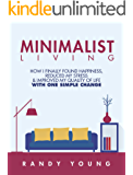 Minimalist Living: How I Finally Found Happiness, Reduced My Stress & Improved My Quality of Life With ONE Simple Change