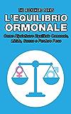 L'equilibrio ormonale Come ripristinare equilibrio ormonale, libido, sonno e perdere peso