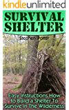 Survival Shelter: Easy Instructions How to Build a Shelter To Survive In The Wilderness