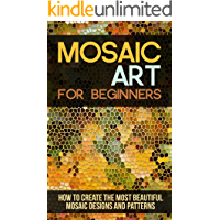 Mosaic Art for Beginners: How to Create the Most Beautiful Mosaic Designs and Patterns
