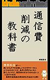 通信費削減の教科書: 毎月1万円のスマホ料金が1700円以下になる!知らないと損をする日本一スマホを安くするノウハウ!格安SIM解説本では安くならない理由とは?