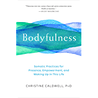 Bodyfulness: Somatic Practices for Presence, Empowerment, and Waking Up in This Life