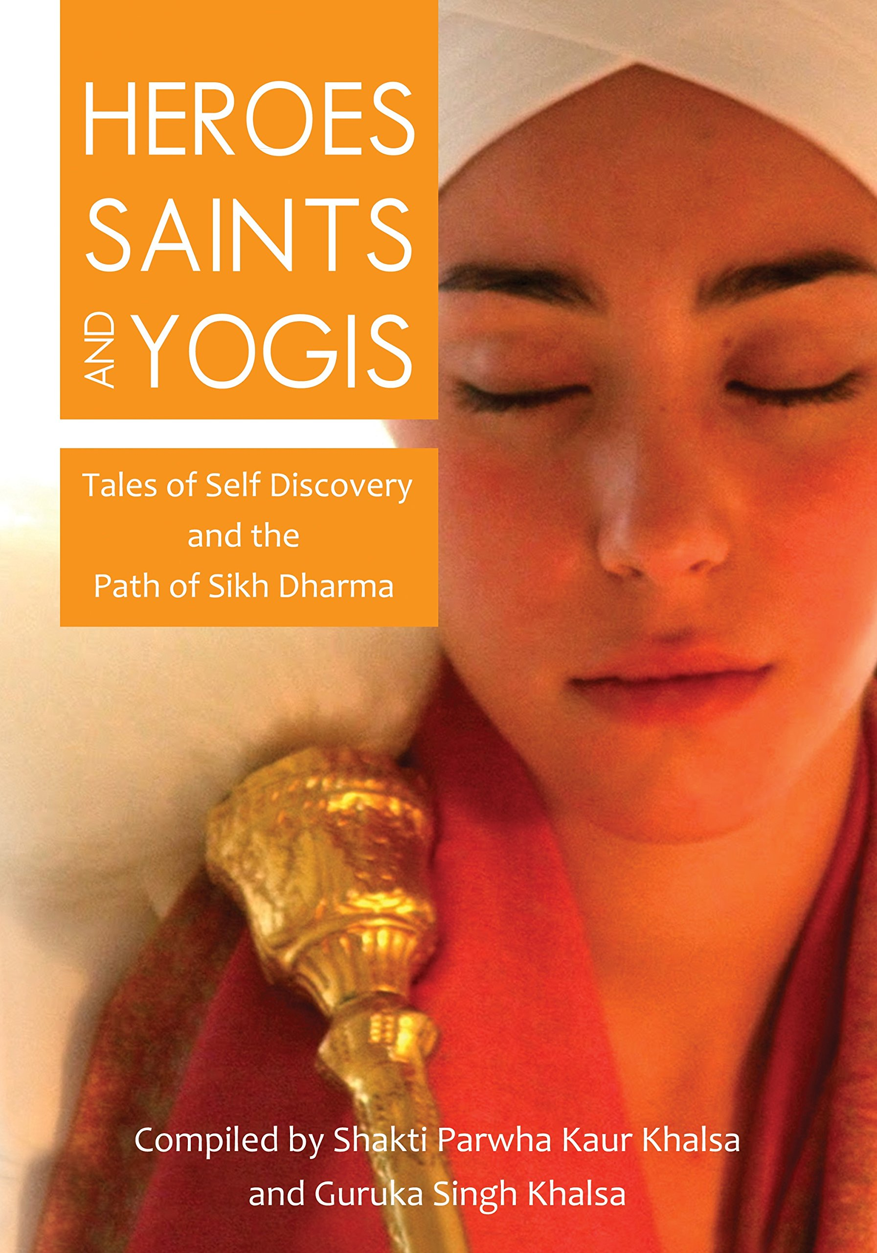 Heroes Saints And Yogis  Tales Of Self Discovery And The Path Of Sikh Dharma  English Edition