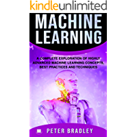 Machine Learning : A Complete Exploration of Highly Advanced Machine Learning Concepts, Best Practices and Techniques
