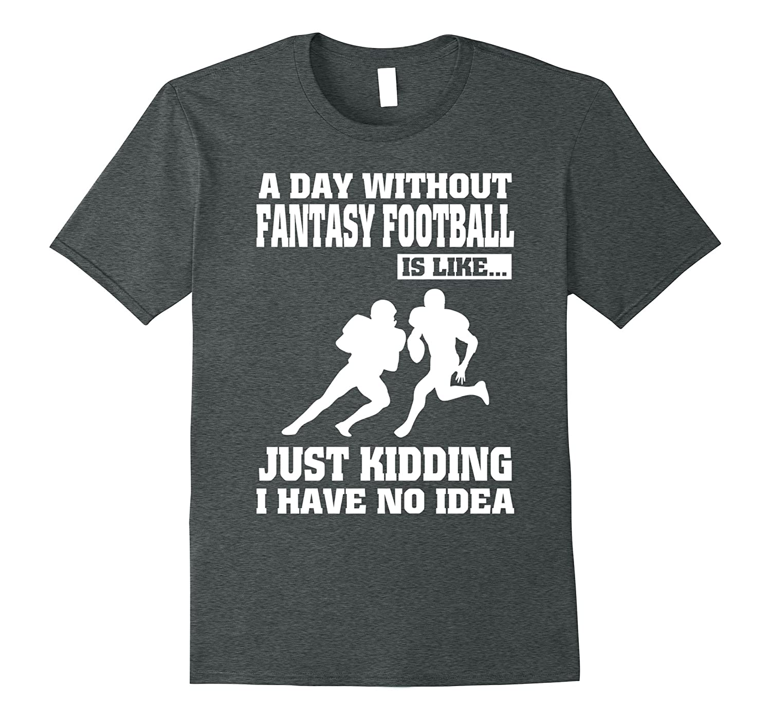 A Day Without Fantasy Football Is Like Just Kidding T shirt-PL