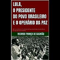 LULA, O PRESIDENTE DO POVO BRASILEIRO E O OPERÁRIO DA PAZ: Ao nosso eterno Presidente da República Federativa do Brasil…