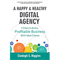 A HAPPY & HEALTHY DIGITAL AGENCY: 6 Pillars to Build a Profitable Business with Ideal Clients