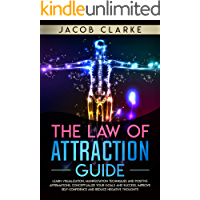 The Law of Attraction Guide: : Learn Visualization, Manifestation Techniques and Positive Affirmations, Conceptualize your Goals and Success, Improve Self-Confidence and Reduce Negative Thoughts