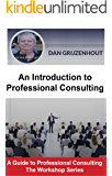 An Introduction to Professional Consulting: The Art of Finding Clients and Securing Engagements (A Guide to Professional Consulting - The Workshop Series Book 1)
