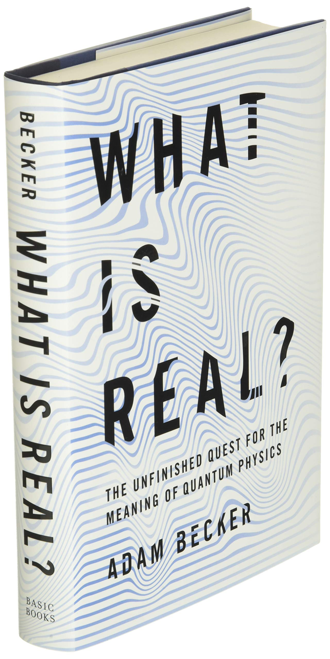 What Is Real The Unfinished Quest For The Meaning Of Quantum Physics By Adam Becker