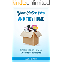 Your Clutter-Free and Tidy Home: Simple Tips on How to Declutter Your Home (Decluttering Tips and Ideas, Declutter Anything, Declutter in Minutes, Minimalist Interior, Organization, Cleaning)