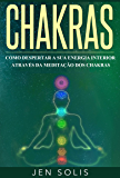 Chakras: Como Despertar a Sua Energia Interior através da Meditação dos Chakras
