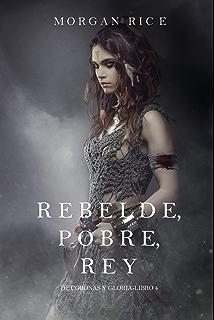 Rebelde, Pobre, Rey (De Coronas y Gloria – Libro 4) (Spanish