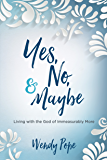 Yes, No, and Maybe: Living with the God of Immeasurably More (English Edition)