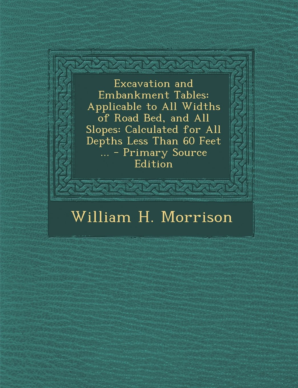 Excavation and Embankment Tables: Applicable to All Widths of Road Bed, and All Slopes: Calculated for All Depths Less Than 60 Feet ... - Primary Sour pdf