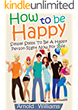 How To Be Happy: Simple Steps How To Be a Happy Person Right Now For Life (How To Be Happy Books Book 1)
