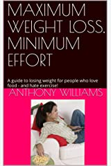 MAXIMUM WEIGHT LOSS,  MINIMUM EFFORT: A guide to losing weight for people who love food -  and hate exercise! Kindle Edition