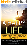 A Happy Life: 7  Simple Tips for Increasing Happiness & Fighting Off Stress, Anxiety & Depression (Joy, Peace, Fulfillment, Happiness, Freedom)