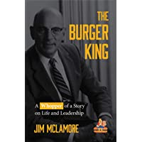 The Burger King: A Whopper of a Story on Life and Leadership (For Fans of Company History Books like My Warren Buffett Bible or Elon Musk)
