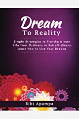 The DreamTo Reality Book: Simple Strategies To Transform Your Life from Ordinary to ExtraOrdinary. Learn how to live your dreams Kindle Edition