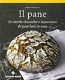 Il pane. 70 ricette classiche e innovative di pani fatti in casa
