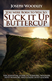 You were Born to Win So, Suck it Up Buttercup: The essential guide to turning whiners into winners, and losers into leaders.