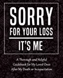 Sorry for Your Loss - It's Me: My Final Thoughts, Wishes, Important Information about My Belongings, Business Affairs…