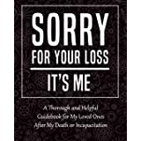 Sorry for Your Loss - It's Me: My Final Thoughts, Wishes, Important Information about My Belongings, Business Affairs and Stu