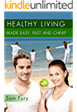 Healthy Living Made Easy, Fast and Cheap: How to Save Time and Money Whilst Achieving a Healthy Lifestyle (Survival Fitness Book 5)