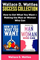Wallace D. Wattles Success Collection: How to Get What You Want + Making the Man or Woman Who Can Kindle Edition