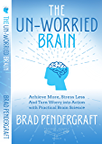 The Un-Worried Brain: Achieve More, Stress Less, and Turn Worry Into Action with Practical Brain Science