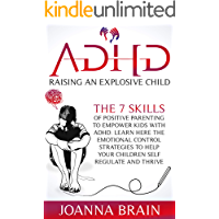 ADHD Raising an Explosive Child: The 7 Skills Of Positive Parenting To Empower Kids With ADHD. Learn Here The Emotional…