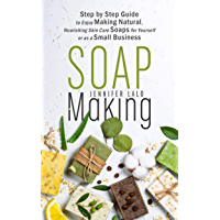 Soap Making: Step by Step Guide to Enjoy Making Natural, Nourishing Skin Care Soaps for Yourself or as a Small Business (English Edition)