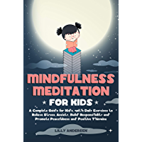 Mindfulness Meditation for Kids: A Complete Guide for Kids, with Daily Exercises to Relieve Stress, Anxiety, Build Responsibility and Promote Peacefulness and Positive Thinking (English Edition)