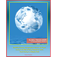 Global Trends 2025: A Transformed World - Globalizing Economy, Demographics of Discord, New Players, Scarcity in the Midst of Plenty, Potential for Conflict, ... in a Multipolar World (English Edition)