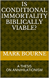 Is Conditional Immortality Biblically Viable?: Mark Bourne's Master's Thesis on Annihilationism